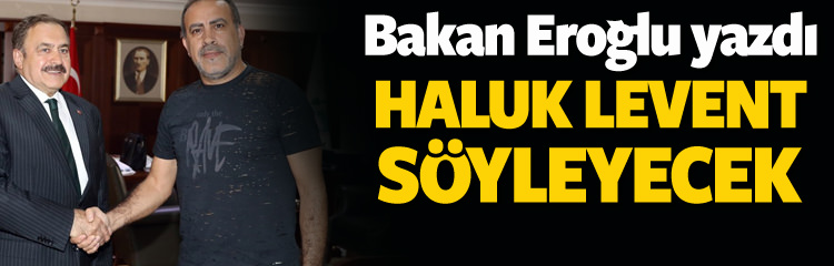 Bakan Eroğlu yazdı, Haluk Levent seslendirecek