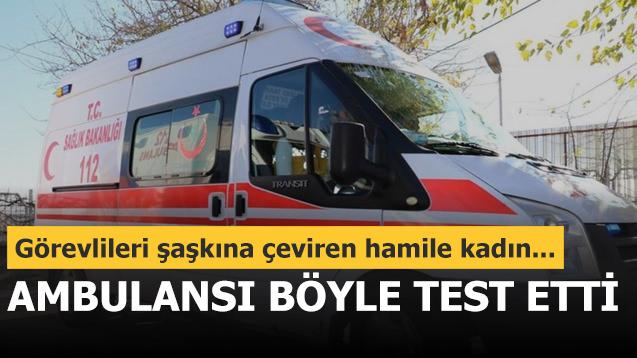 Hamile kadın ambulansı böyle test etti