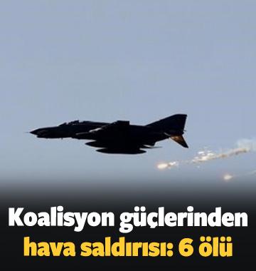 Koalisyon güçlerinden hava saldırısı: 6 ölü