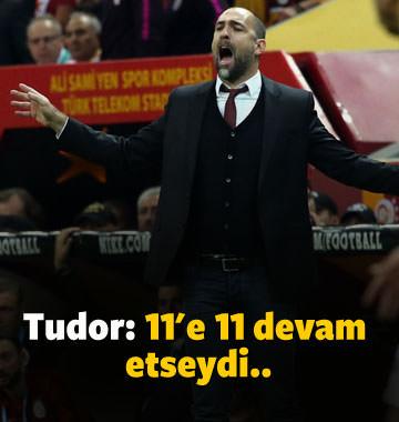 Tudor: 'Maç 11'e 11 devam etseydi...'