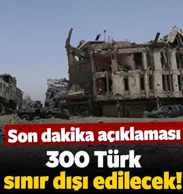 Irak'tan açıklama: 300 Türk sınır dışı edilecek