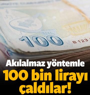 Akılalmaz yöntemle 100 bin lirayı çaldılar!