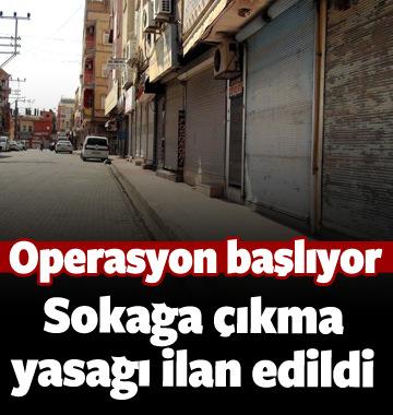 Operasyon başlıyor Sokağa çıkma yasağı ilan edildi