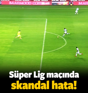 Süper Lig maçında skandal hata!